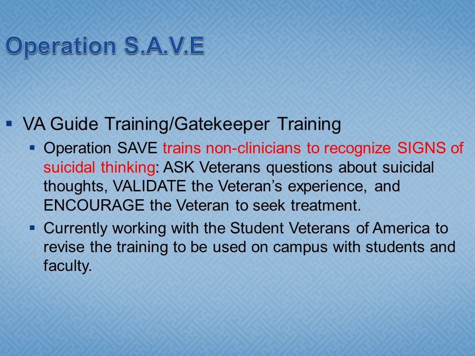 Operation S.A.V.E VA Guide Training/Gatekeeper Training Operation SAVE trains non-clinicians to recognize SIGNS of suicidal thinking: ASK Veterans questions about suicidal thoughts, VALIDATE the Veterans experience, and ENCOURAGE the Veteran to seek treatment.