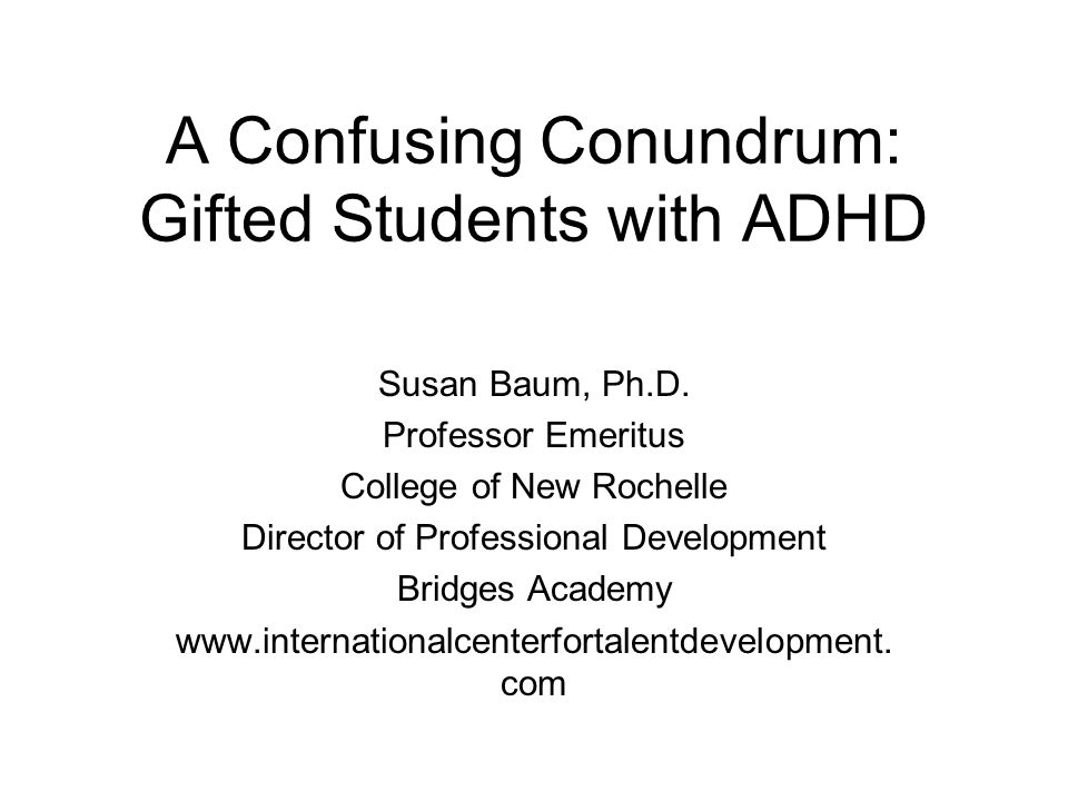 A Confusing Conundrum: Gifted Students with ADHD Susan Baum, Ph.D.