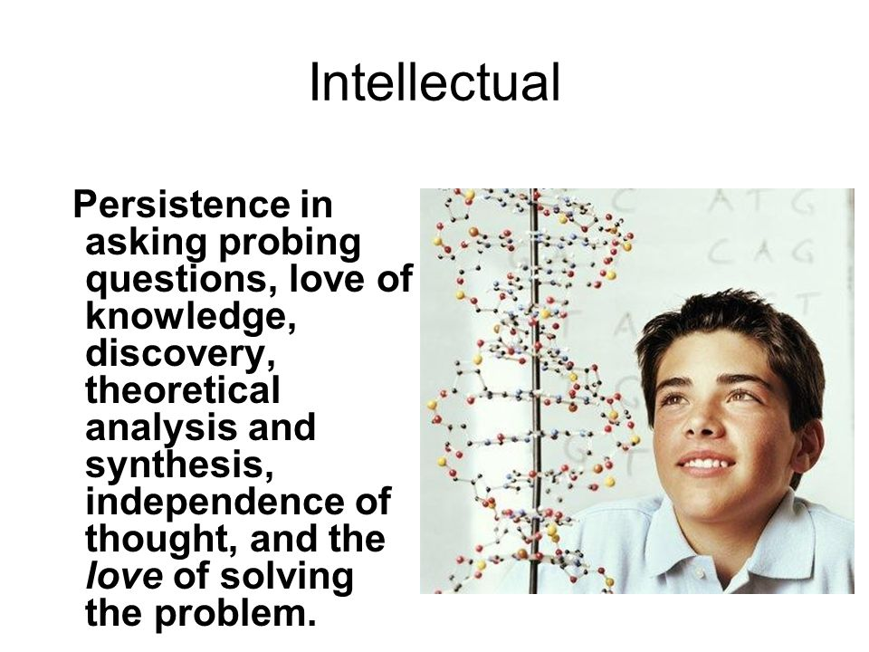 Intellectual Persistence in asking probing questions, love of knowledge, discovery, theoretical analysis and synthesis, independence of thought, and the love of solving the problem.