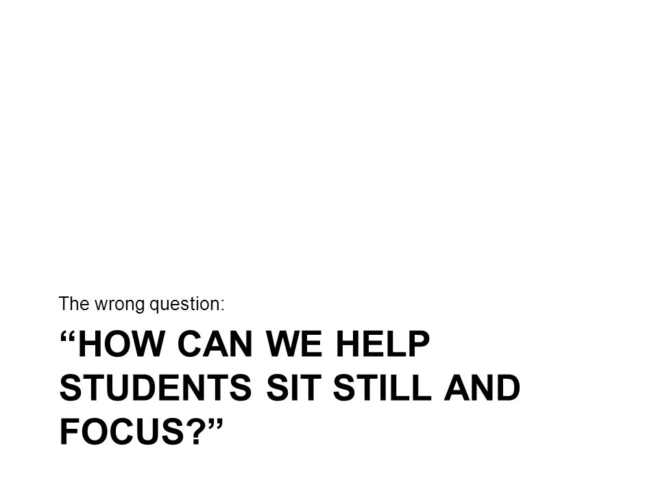 HOW CAN WE HELP STUDENTS SIT STILL AND FOCUS? The wrong question: