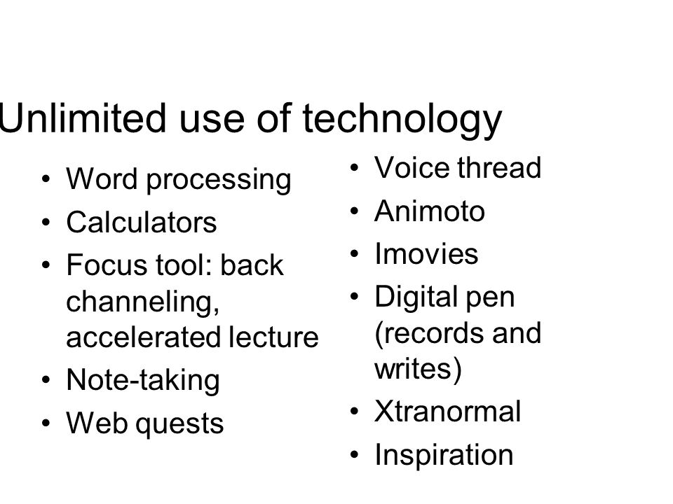 Unlimited use of technology Word processing Calculators Focus tool: back channeling, accelerated lecture Note-taking Web quests Voice thread Animoto Imovies Digital pen (records and writes) Xtranormal Inspiration