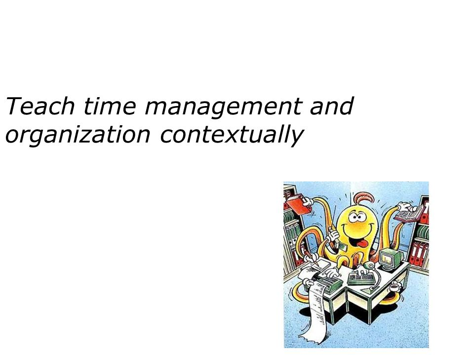 Teach time management and organization contextually