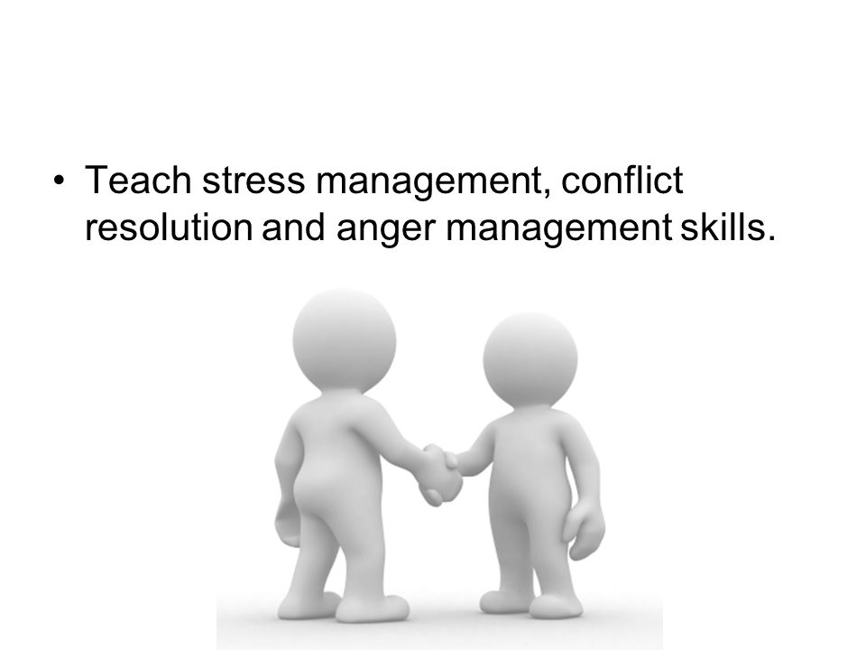 Teach stress management, conflict resolution and anger management skills.