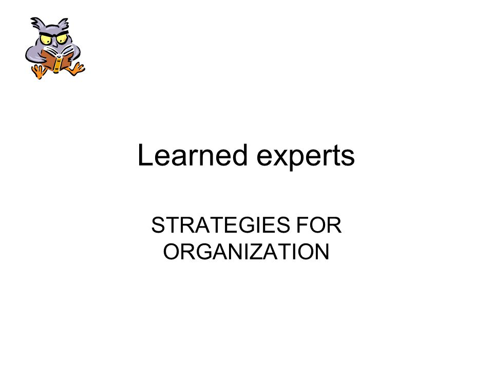 Learned experts STRATEGIES FOR ORGANIZATION