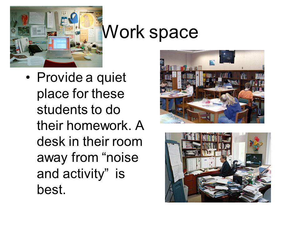 Work space Provide a quiet place for these students to do their homework.