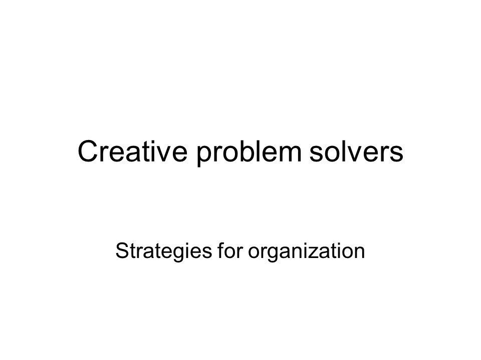 Creative problem solvers Strategies for organization