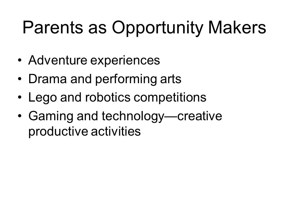Parents as Opportunity Makers Adventure experiences Drama and performing arts Lego and robotics competitions Gaming and technologycreative productive activities