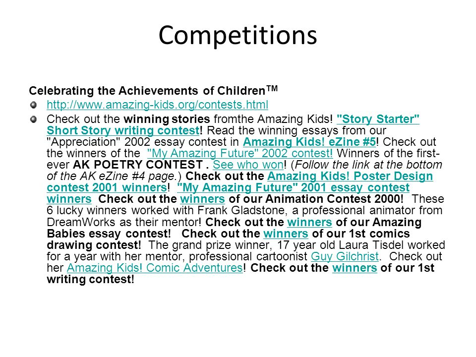 Competitions Celebrating the Achievements of Children TM http://www.amazing-kids.org/contests.html Check out the winning stories fromthe Amazing Kids.