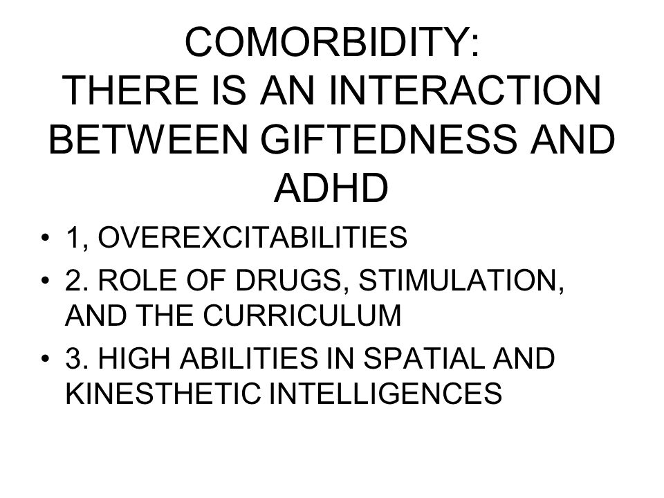 COMORBIDITY: THERE IS AN INTERACTION BETWEEN GIFTEDNESS AND ADHD 1, OVEREXCITABILITIES 2.