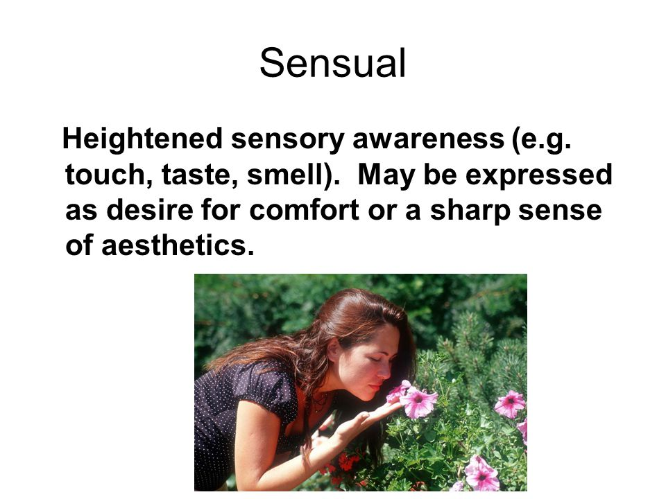 Sensual Heightened sensory awareness (e.g.touch, taste, smell).