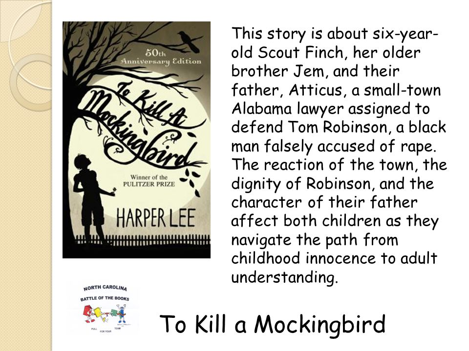 To Kill a Mockingbird This story is about six-year- old Scout Finch, her older brother Jem, and their father, Atticus, a small-town Alabama lawyer assigned to defend Tom Robinson, a black man falsely accused of rape.