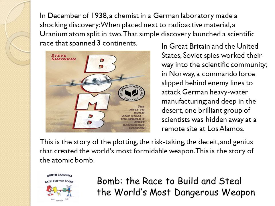 Bomb: the Race to Build and Steal the Worlds Most Dangerous Weapon In December of 1938, a chemist in a German laboratory made a shocking discovery: When placed next to radioactive material, a Uranium atom split in two.