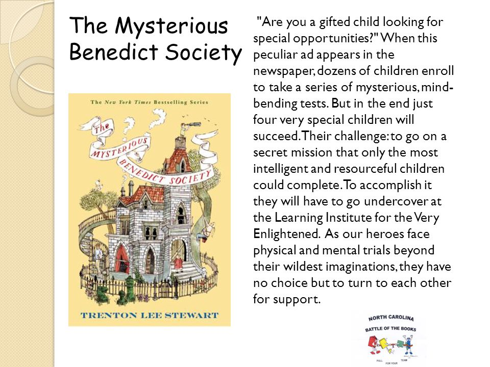 The Mysterious Benedict Society Are you a gifted child looking for special opportunities When this peculiar ad appears in the newspaper, dozens of children enroll to take a series of mysterious, mind- bending tests.