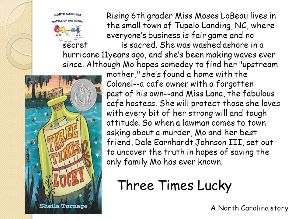 Three Times Lucky Rising 6th grader Miss Moses LoBeau lives in the small town of Tupelo Landing, NC, where everyones business is fair game and no secret is sacred.