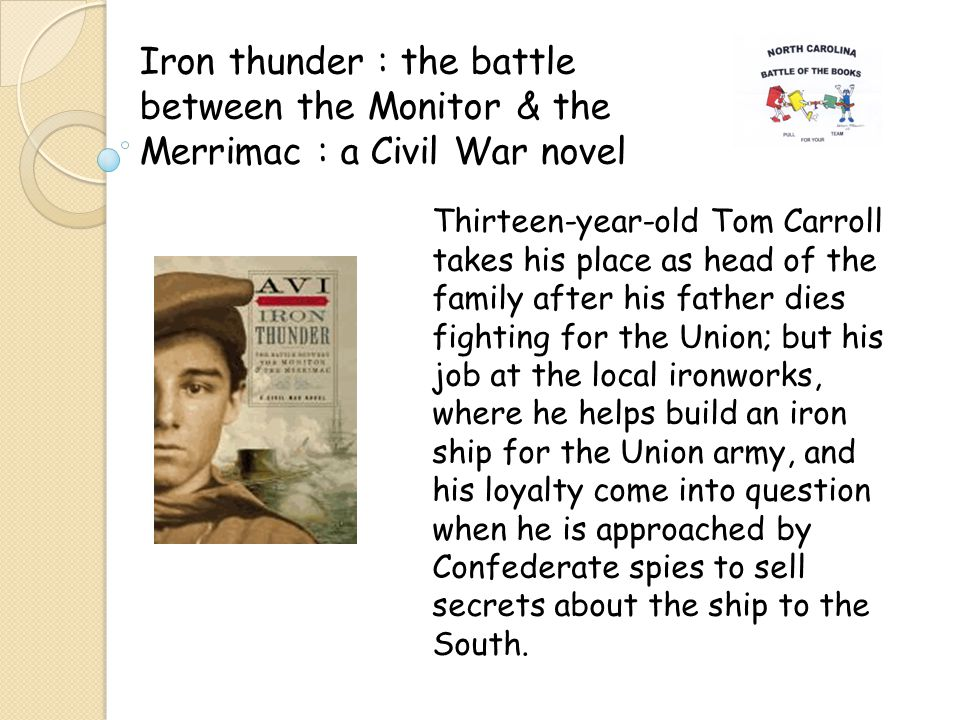 Iron thunder : the battle between the Monitor & the Merrimac : a Civil War novel Thirteen-year-old Tom Carroll takes his place as head of the family after his father dies fighting for the Union; but his job at the local ironworks, where he helps build an iron ship for the Union army, and his loyalty come into question when he is approached by Confederate spies to sell secrets about the ship to the South.