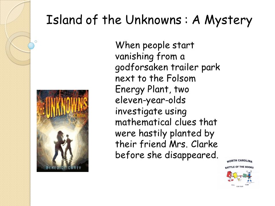 Island of the Unknowns : A Mystery When people start vanishing from a godforsaken trailer park next to the Folsom Energy Plant, two eleven-year-olds investigate using mathematical clues that were hastily planted by their friend Mrs.