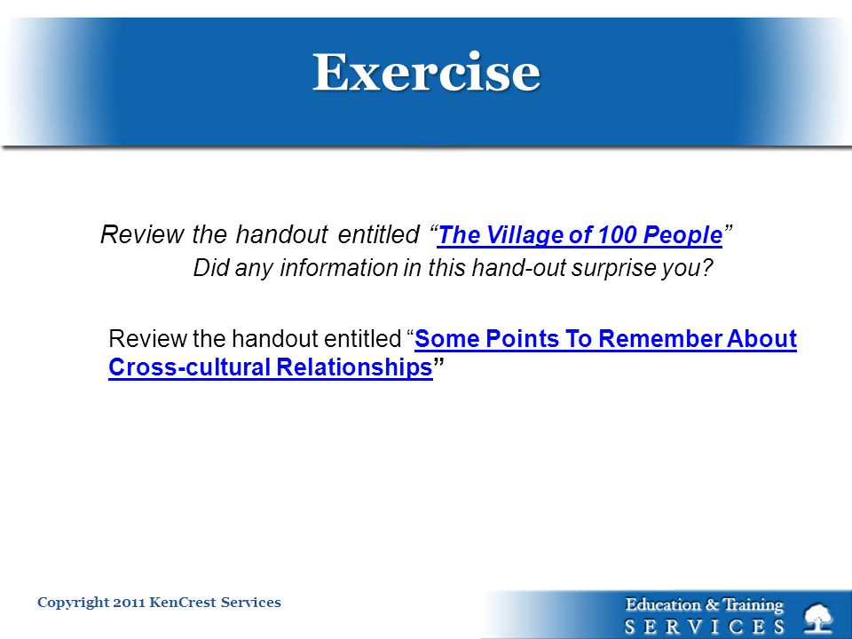 Copyright 2011 KenCrest Services Review the handout entitled Some Points To Remember About Cross-cultural RelationshipsSome Points To Remember About Cross-cultural Relationships Review the handout entitled The Village of 100 People The Village of 100 People Did any information in this hand-out surprise you.