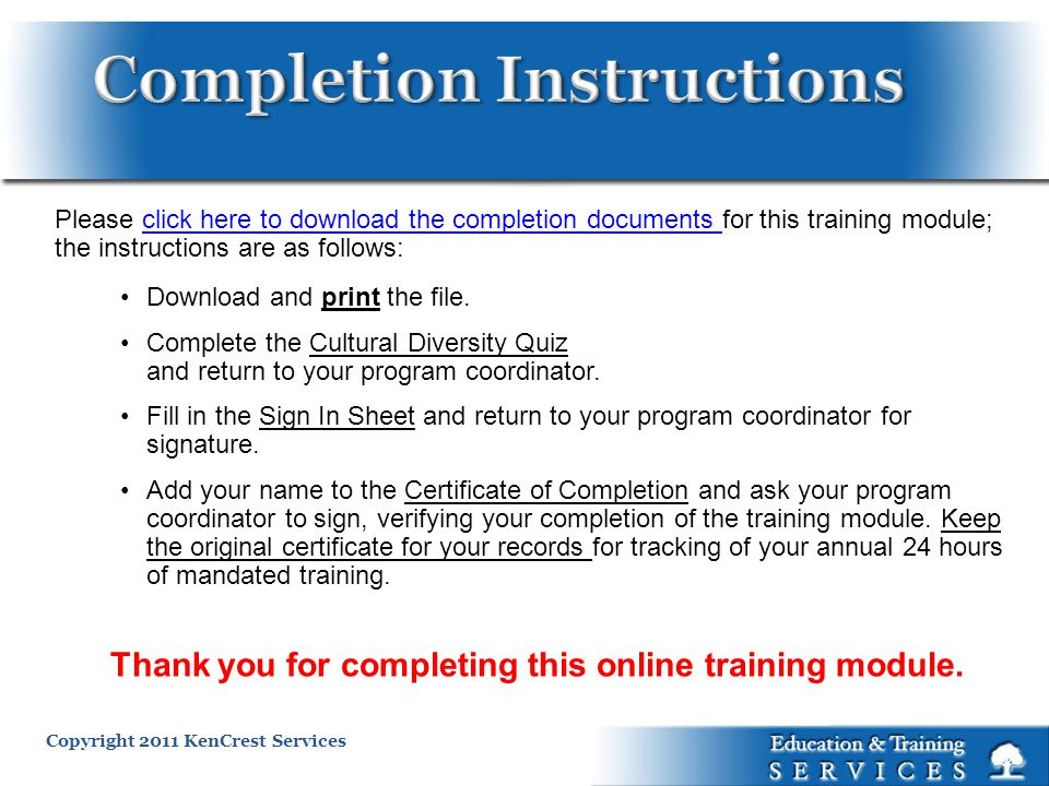 Copyright 2011 KenCrest Services Please click here to download the completion documents for this training module; the instructions are as follows:click here to download the completion documents Download and print the file.