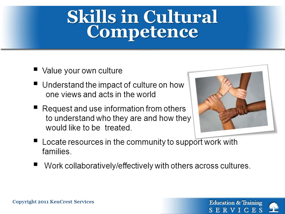 Copyright 2011 KenCrest Services Value your own culture Understand the impact of culture on how one views and acts in the world Request and use information from others to understand who they are and how they would like to be treated.