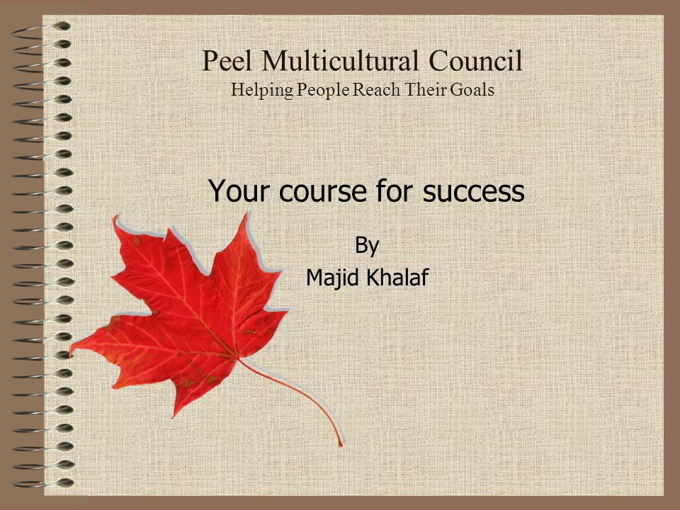 Peel Multicultural Council Helping People Reach Their Goals Your course for success By Majid Khalaf