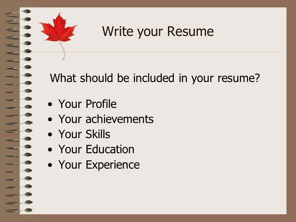 Write your Resume Your Profile Your achievements Your Skills Your Education Your Experience What should be included in your resume?