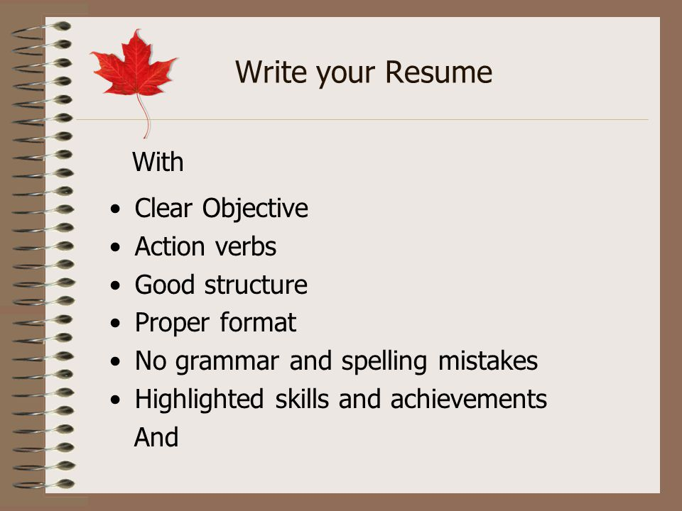 Write your Resume Clear Objective Action verbs Good structure Proper format No grammar and spelling mistakes Highlighted skills and achievements And W