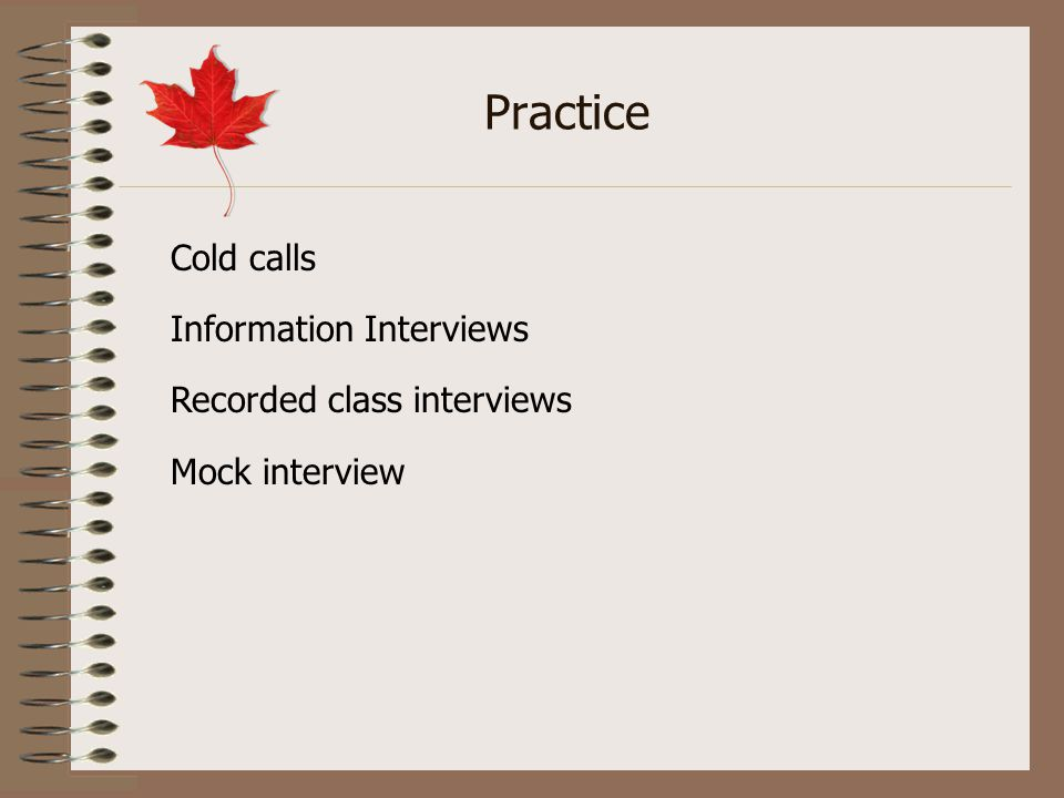 Practice Cold calls Information Interviews Recorded class interviews Mock interview