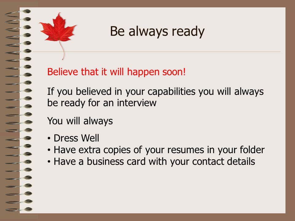 Be always ready Believe that it will happen soon! If you believed in your capabilities you will always be ready for an interview You will always Dress
