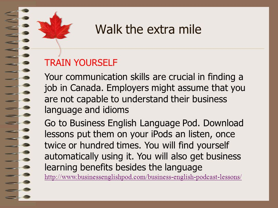 Walk the extra mile Your communication skills are crucial in finding a job in Canada. Employers might assume that you are not capable to understand th