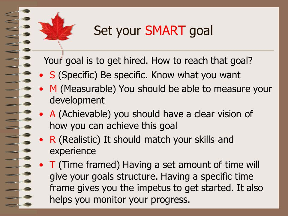 Set your SMART goal S (Specific) Be specific. Know what you want M (Measurable) You should be able to measure your development A (Achievable) you shou