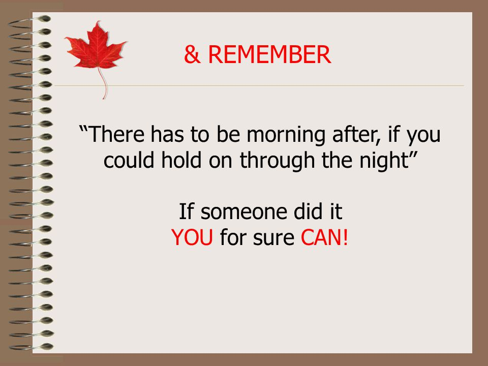 & REMEMBER There has to be morning after, if you could hold on through the night If someone did it YOU for sure CAN!