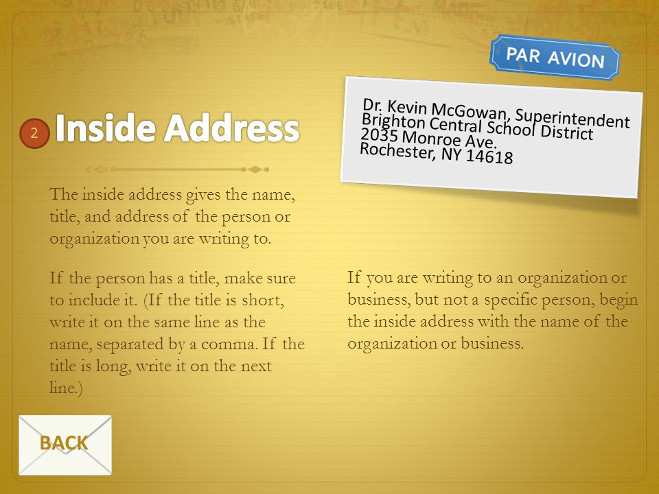 The inside address gives the name, title, and address of the person or organization you are writing to. If the person has a title, make sure to includ
