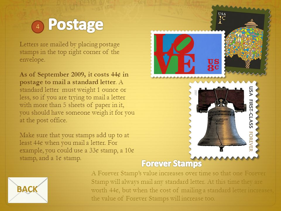 4 Letters are mailed by placing postage stamps in the top right corner of the envelope. As of September 2009, it costs 44¢ in postage to mail a standa