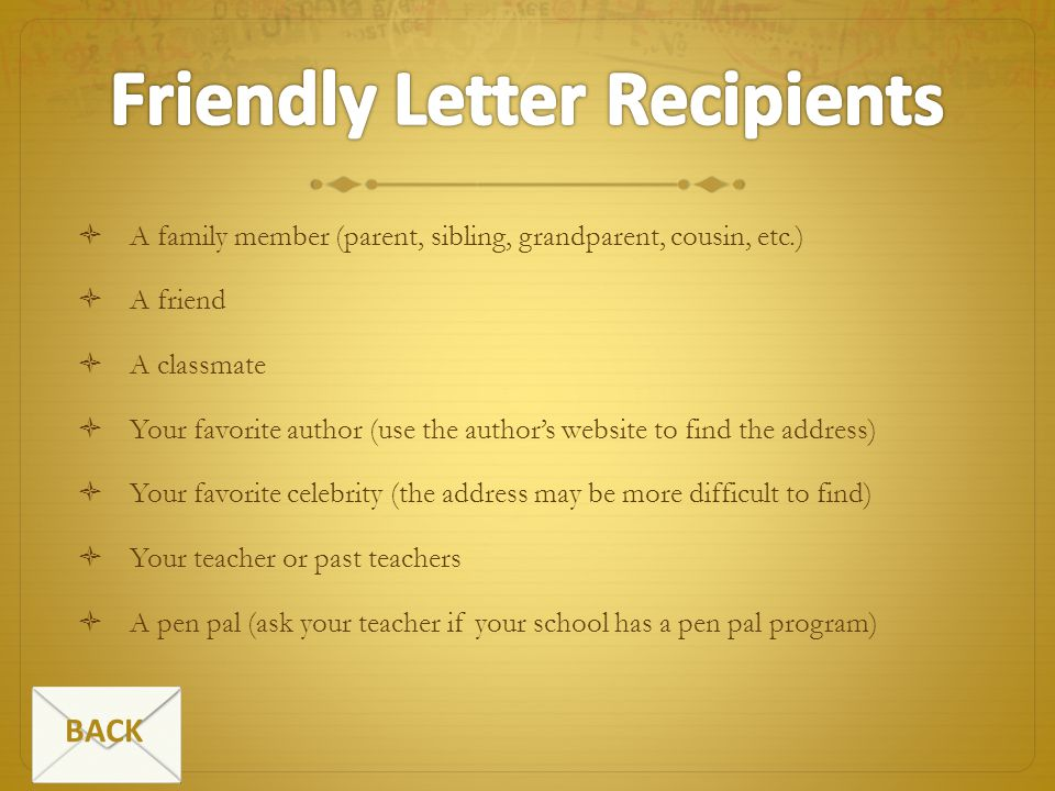 A family member (parent, sibling, grandparent, cousin, etc.) A friend A classmate Your favorite author (use the authors website to find the address) Y