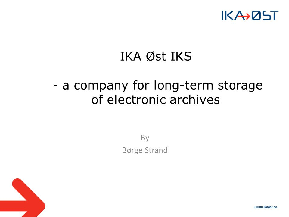 IKA Øst IKS - a company for long-term storage of electronic archives By Børge Strand