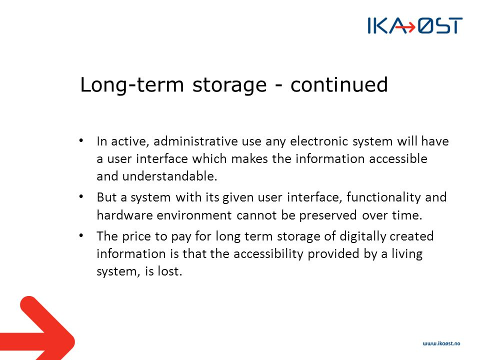Long-term storage - continued In active, administrative use any electronic system will have a user interface which makes the information accessible and understandable.