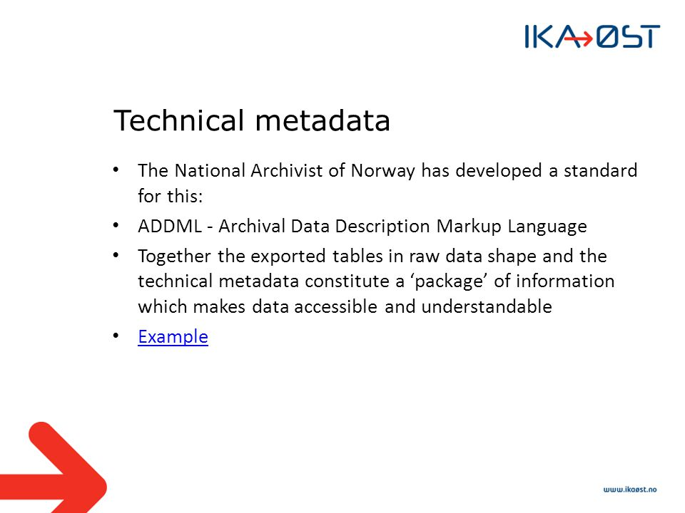 Technical metadata The National Archivist of Norway has developed a standard for this: ADDML - Archival Data Description Markup Language Together the exported tables in raw data shape and the technical metadata constitute a package of information which makes data accessible and understandable Example