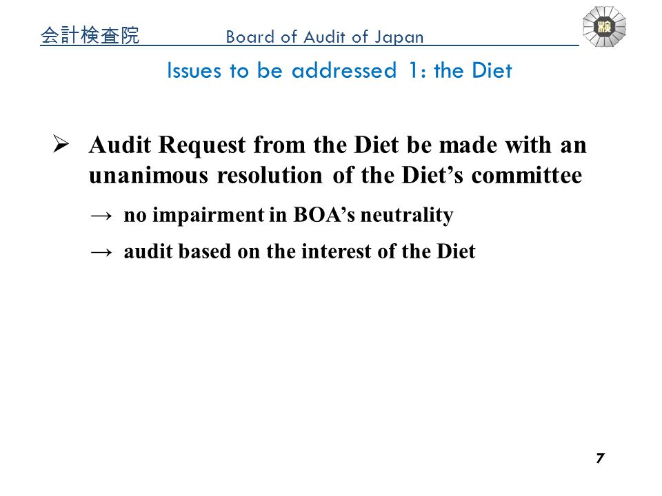 Board of Audit of Japan a 7 Issues to be addressed 1: the Diet Audit Request from the Diet be made with an unanimous resolution of the Diets committee no impairment in BOAs neutrality audit based on the interest of the Diet