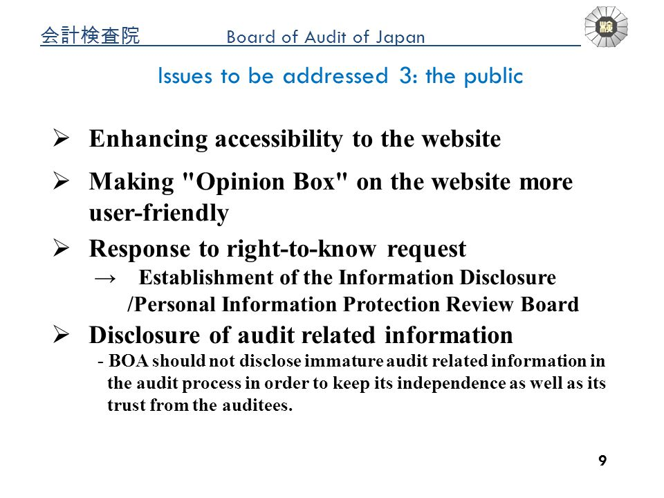 Board of Audit of Japan a 9 Issues to be addressed 3: the public Enhancing accessibility to the website Making Opinion Box on the website more user-friendly Response to right-to-know request Establishment of the Information Disclosure /Personal Information Protection Review Board Disclosure of audit related information - BOA should not disclose immature audit related information in the audit process in order to keep its independence as well as its trust from the auditees.