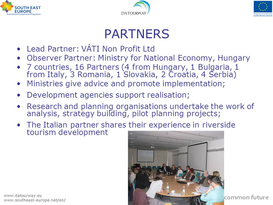PARTNERS Lead Partner: VÁTI Non Profit Ltd Observer Partner: Ministry for National Economy, Hungary 7 countries, 16 Partners (4 from Hungary, 1 Bulgaria, 1 from Italy, 3 Romania, 1 Slovakia, 2 Croatia, 4 Serbia) Ministries give advice and promote implementation; Development agencies support realisation; Research and planning organisations undertake the work of analysis, strategy building, pilot planning projects; The Italian partner shares their experience in riverside tourism development