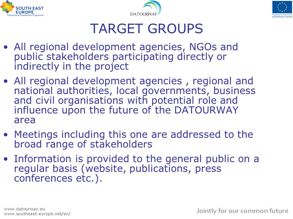 TARGET GROUPS All regional development agencies, NGOs and public stakeholders participating directly or indirectly in the project All regional development agencies, regional and national authorities, local governments, business and civil organisations with potential role and influence upon the future of the DATOURWAY area Meetings including this one are addressed to the broad range of stakeholders Information is provided to the general public on a regular basis (website, publications, press conferences etc.).
