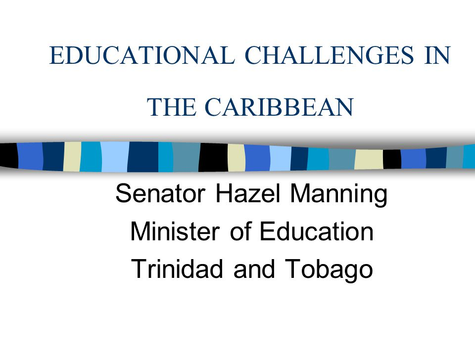 EDUCATIONAL CHALLENGES IN THE CARIBBEAN Senator Hazel Manning Minister of Education Trinidad and Tobago
