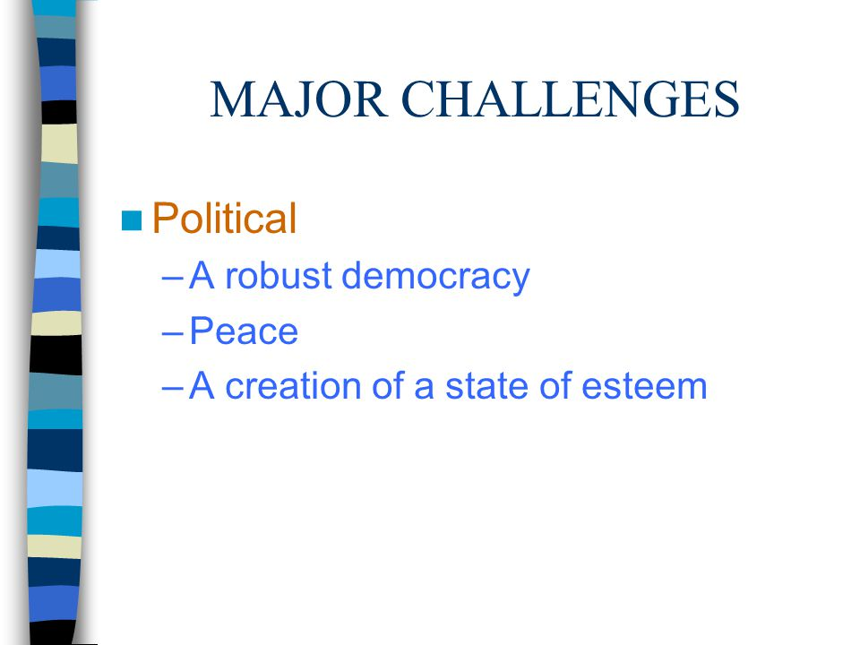 MAJOR CHALLENGES Political –A robust democracy –Peace –A creation of a state of esteem