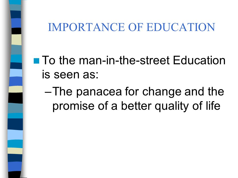 IMPORTANCE OF EDUCATION To the politician education is seen as: –A solution to poverty alleviation, social mobility, equality of opportunity, social problems, management of the changes in values system.