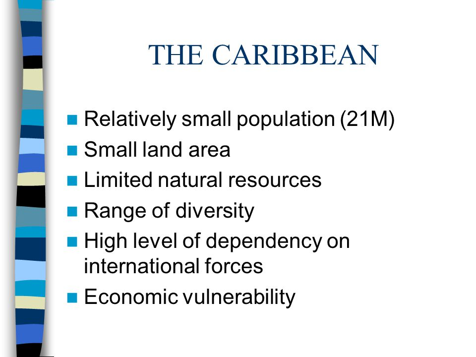 THE CARIBBEAN Relatively small population (21M) Small land area Limited natural resources Range of diversity High level of dependency on international