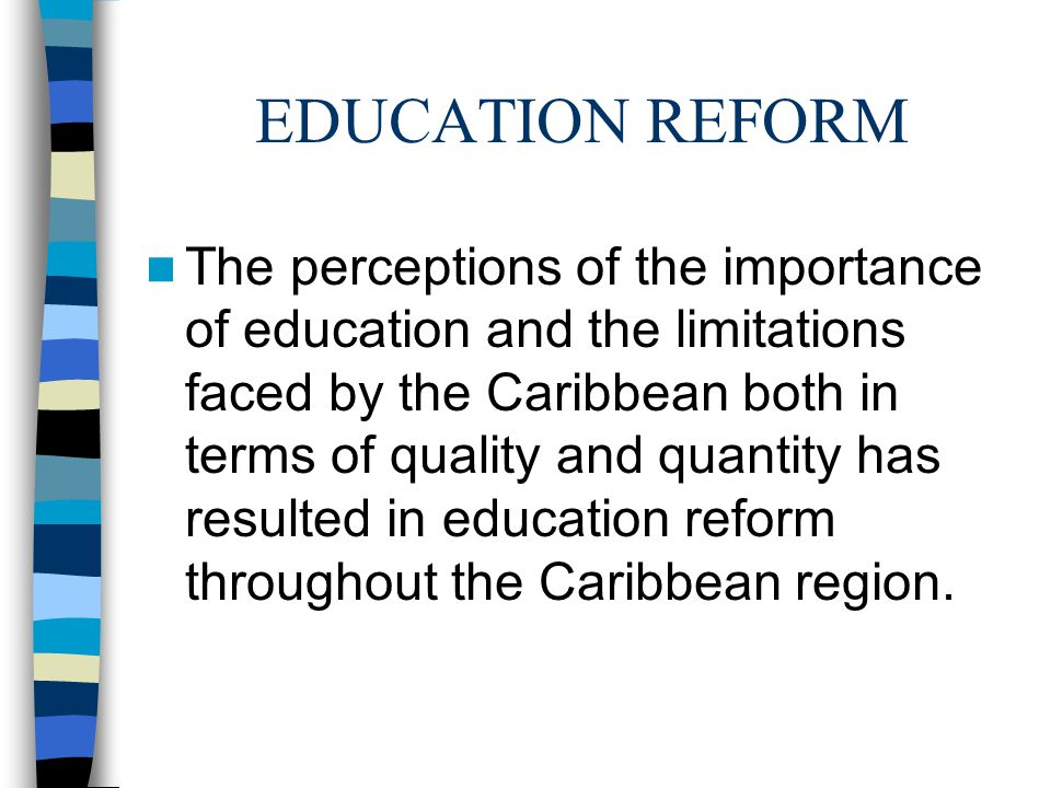 EDUCATION REFORM The perceptions of the importance of education and the limitations faced by the Caribbean both in terms of quality and quantity has r
