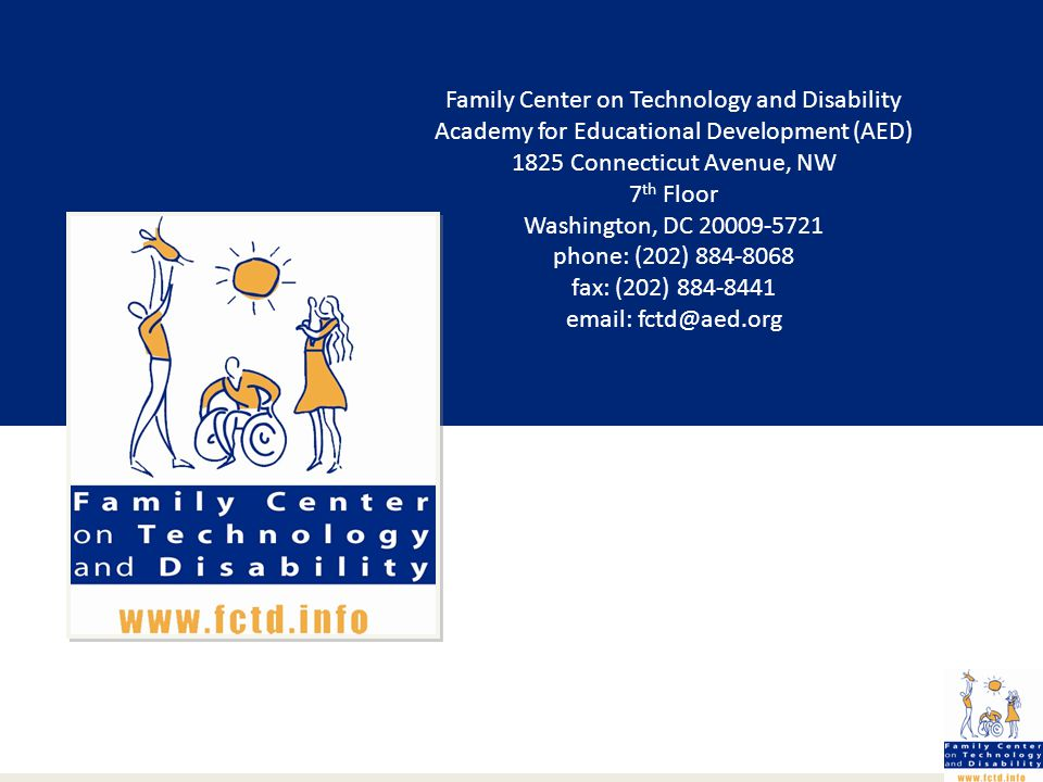 Family Center on Technology and Disability Academy for Educational Development (AED) 1825 Connecticut Avenue, NW 7 th Floor Washington, DC 20009-5721 phone: (202) 884-8068 fax: (202) 884-8441 email: fctd@aed.org