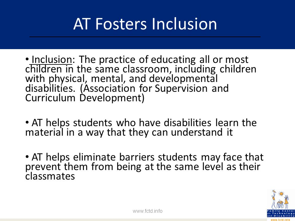 AT Fosters Inclusion Inclusion: The practice of educating all or most children in the same classroom, including children with physical, mental, and developmental disabilities.