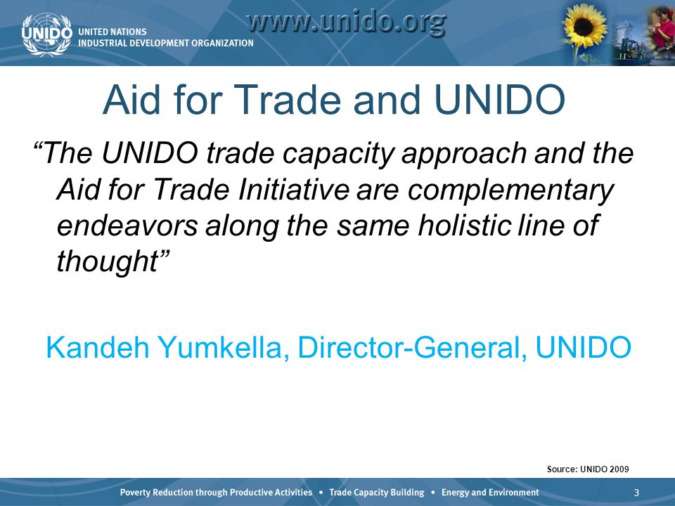 Aid for Trade and UNIDO The UNIDO trade capacity approach and the Aid for Trade Initiative are complementary endeavors along the same holistic line of