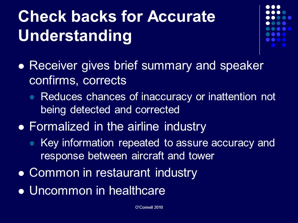 Check backs for Accurate Understanding Receiver gives brief summary and speaker confirms, corrects Reduces chances of inaccuracy or inattention not being detected and corrected Formalized in the airline industry Key information repeated to assure accuracy and response between aircraft and tower Common in restaurant industry Uncommon in healthcare